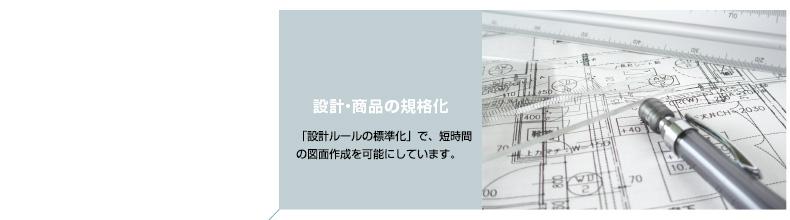 設計・商品の規格化 「設計ルールの標準化」で、短時間の図面作成を可能にしています。